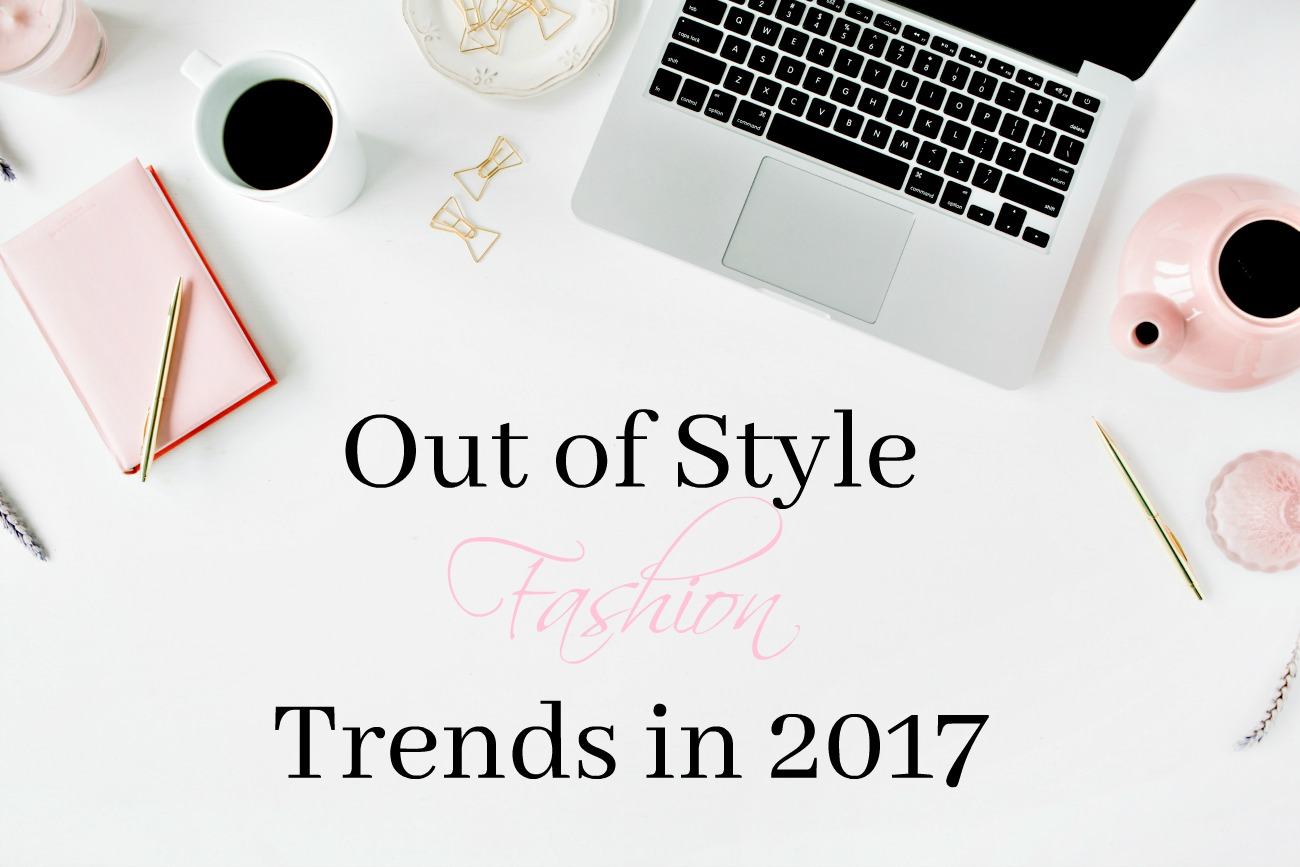 Out of Style Fashion Trends in 2017